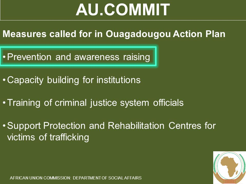 6 AFRICAN UNION COMMISSION: DEPARTMENT OF SOCIAL AFFAIRS AU.COMMIT Measures called for in Ouagadougou Action Plan Prevention and awareness raising Capacity building for institutions Training of criminal justice system officials Support Protection and Rehabilitation Centres for victims of trafficking