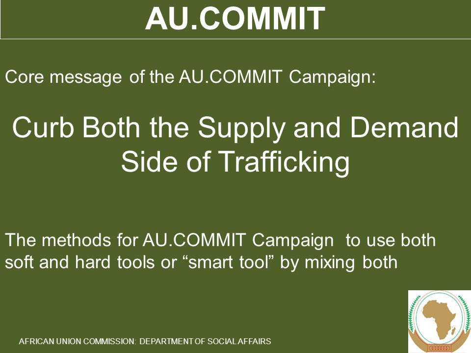 7 AFRICAN UNION COMMISSION: DEPARTMENT OF SOCIAL AFFAIRS AU.COMMIT Core message of the AU.COMMIT Campaign: Curb Both the Supply and Demand Side of Trafficking The methods for AU.COMMIT Campaign to use both soft and hard tools or smart tool by mixing both