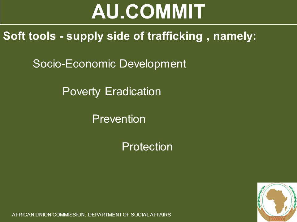 8 AFRICAN UNION COMMISSION: DEPARTMENT OF SOCIAL AFFAIRS AU.COMMIT Soft tools - supply side of trafficking, namely: Socio-Economic Development Poverty Eradication Prevention Protection