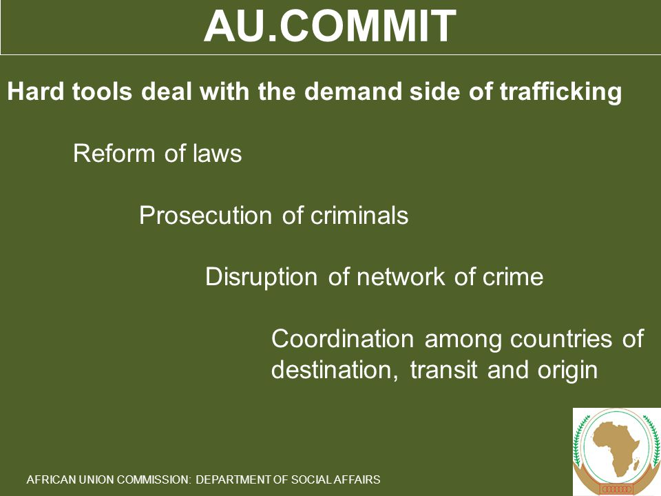 9 AFRICAN UNION COMMISSION: DEPARTMENT OF SOCIAL AFFAIRS AU.COMMIT Hard tools deal with the demand side of trafficking Reform of laws Prosecution of criminals Disruption of network of crime Coordination among countries of destination, transit and origin