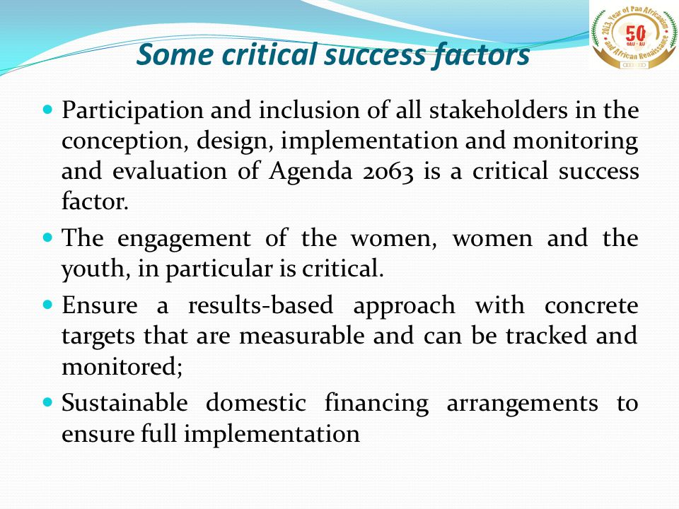 Some critical success factors Participation and inclusion of all stakeholders in the conception, design, implementation and monitoring and evaluation of Agenda 2063 is a critical success factor.
