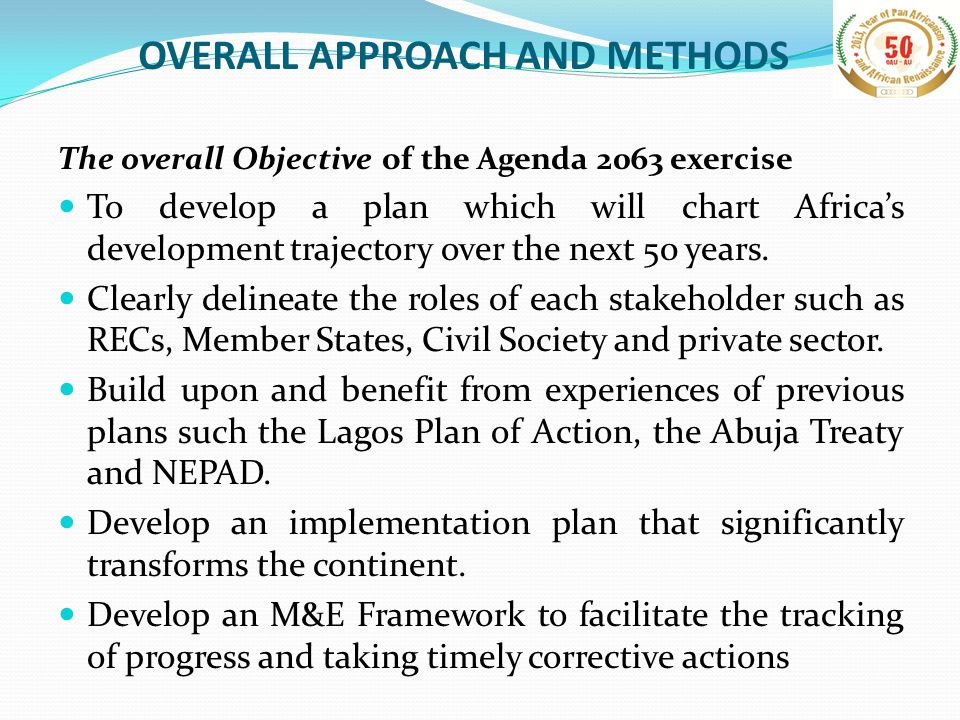 OVERALL APPROACH AND METHODS The overall Objective of the Agenda 2063 exercise To develop a plan which will chart Africa's development trajectory over the next 50 years.