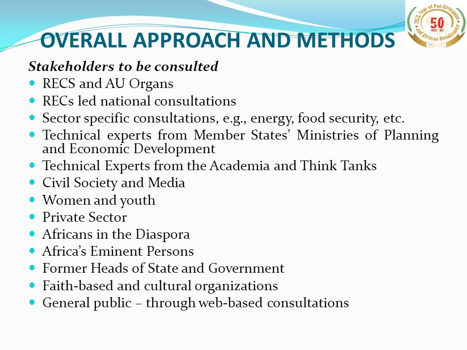 OVERALL APPROACH AND METHODS Stakeholders to be consulted RECS and AU Organs RECs led national consultations Sector specific consultations, e.g., energy, food security, etc.