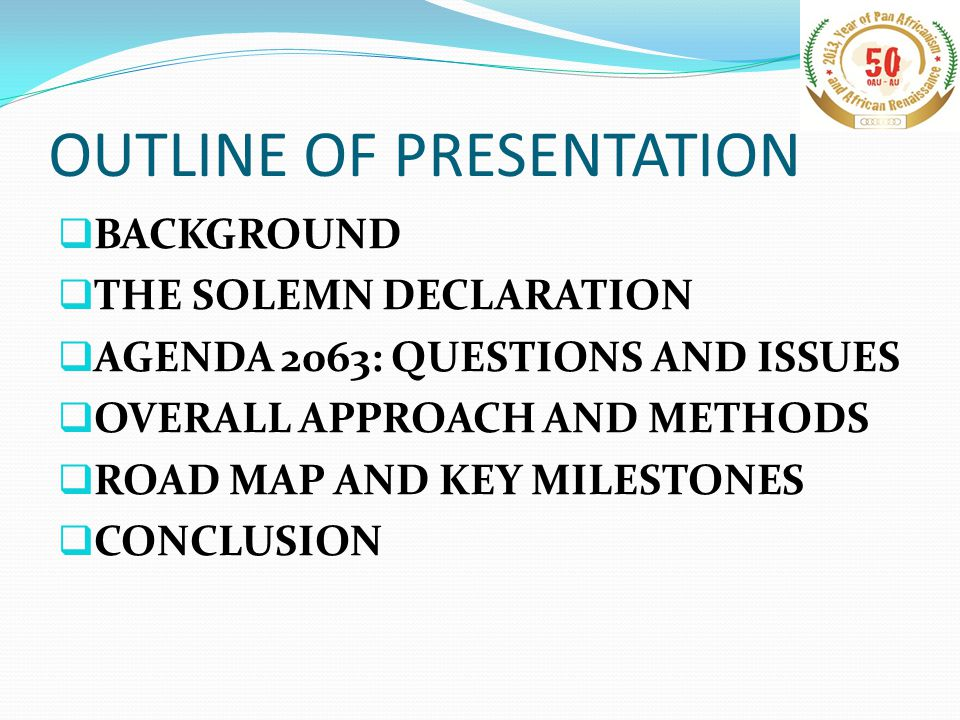 OUTLINE OF PRESENTATION  BACKGROUND  THE SOLEMN DECLARATION  AGENDA 2063: QUESTIONS AND ISSUES  OVERALL APPROACH AND METHODS  ROAD MAP AND KEY MILESTONES  CONCLUSION