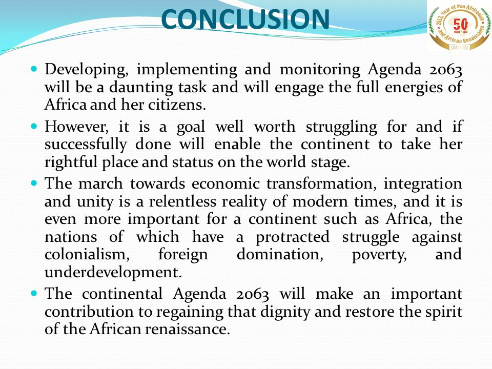 CONCLUSION Developing, implementing and monitoring Agenda 2063 will be a daunting task and will engage the full energies of Africa and her citizens.