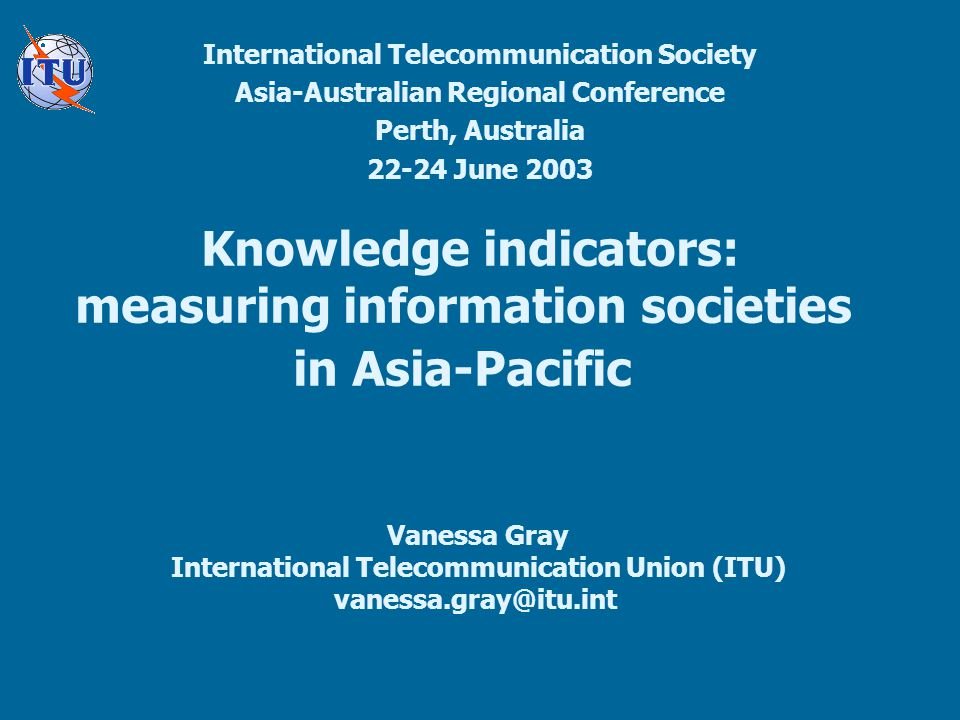 Knowledge indicators: measuring information societies in Asia-Pacific International Telecommunication Society Asia-Australian Regional Conference Perth, Australia 22-24 June 2003 Vanessa Gray International Telecommunication Union (ITU) vanessa.gray@itu.int