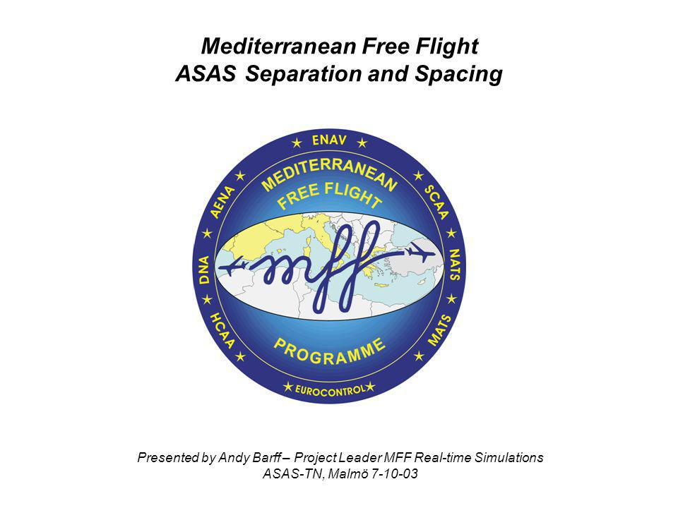 Mediterranean Free Flight ASAS Separation and Spacing Presented by Andy Barff – Project Leader MFF Real-time Simulations ASAS-TN, Malmö 7-10-03