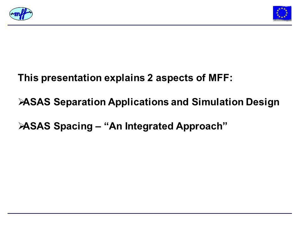 This presentation explains 2 aspects of MFF:  ASAS Separation Applications and Simulation Design  ASAS Spacing – An Integrated Approach
