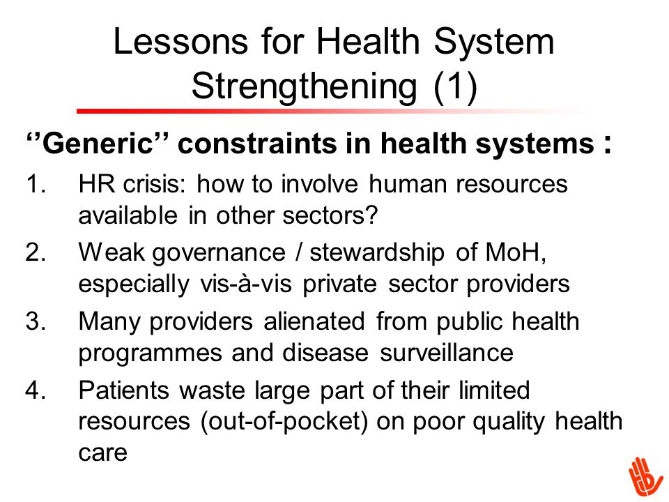 Lessons for Health System Strengthening (1) ''Generic'' constraints in health systems : 1.HR crisis: how to involve human resources available in other sectors.