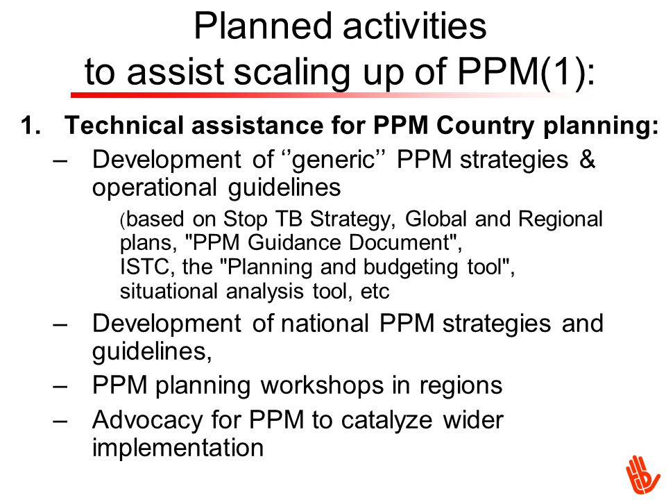 Planned activities to assist scaling up of PPM(1): 1.Technical assistance for PPM Country planning: –Development of ''generic'' PPM strategies & operational guidelines ( based on Stop TB Strategy, Global and Regional plans, PPM Guidance Document , ISTC, the Planning and budgeting tool , situational analysis tool, etc –Development of national PPM strategies and guidelines, –PPM planning workshops in regions –Advocacy for PPM to catalyze wider implementation