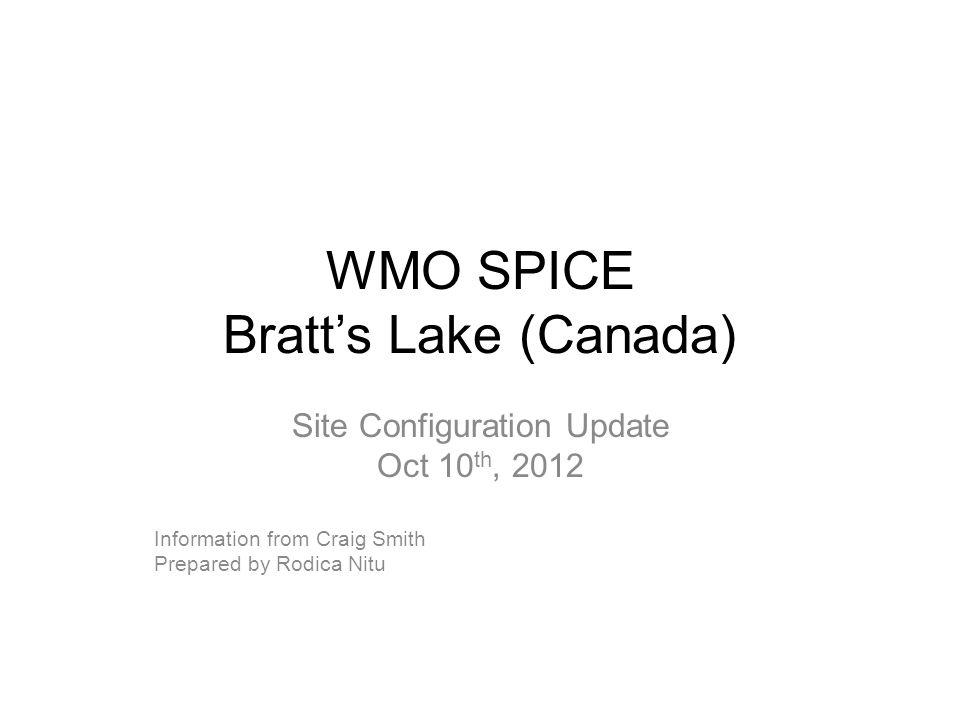 WMO SPICE Bratt's Lake (Canada) Site Configuration Update Oct 10 th, 2012 Information from Craig Smith Prepared by Rodica Nitu