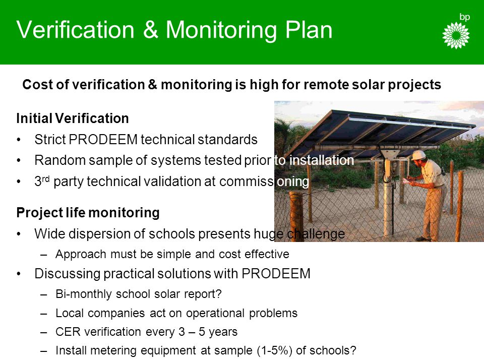 Verification & Monitoring Plan Cost of verification & monitoring is high for remote solar projects Initial Verification Strict PRODEEM technical standards Random sample of systems tested prior to installation 3 rd party technical validation at commissioning Project life monitoring Wide dispersion of schools presents huge challenge –Approach must be simple and cost effective Discussing practical solutions with PRODEEM –Bi-monthly school solar report.