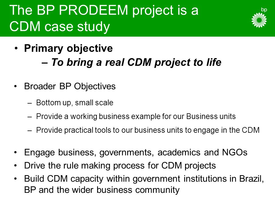 The BP PRODEEM project is a CDM case study Broader BP Objectives –Bottom up, small scale –Provide a working business example for our Business units –Provide practical tools to our business units to engage in the CDM Engage business, governments, academics and NGOs Drive the rule making process for CDM projects Build CDM capacity within government institutions in Brazil, BP and the wider business community Primary objective – To bring a real CDM project to life