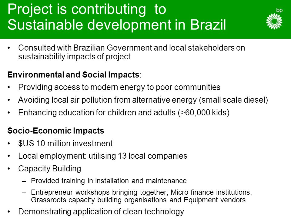 Project is contributing to Sustainable development in Brazil Consulted with Brazilian Government and local stakeholders on sustainability impacts of project Environmental and Social Impacts: Providing access to modern energy to poor communities Avoiding local air pollution from alternative energy (small scale diesel) Enhancing education for children and adults (>60,000 kids) Socio-Economic Impacts $US 10 million investment Local employment: utilising 13 local companies Capacity Building –Provided training in installation and maintenance –Entrepreneur workshops bringing together; Micro finance institutions, Grassroots capacity building organisations and Equipment vendors Demonstrating application of clean technology