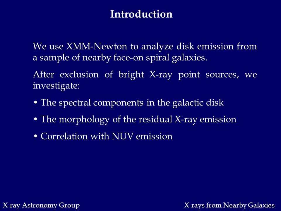 X-ray Astronomy Group Introduction We use XMM-Newton to analyze disk emission from a sample of nearby face-on spiral galaxies.