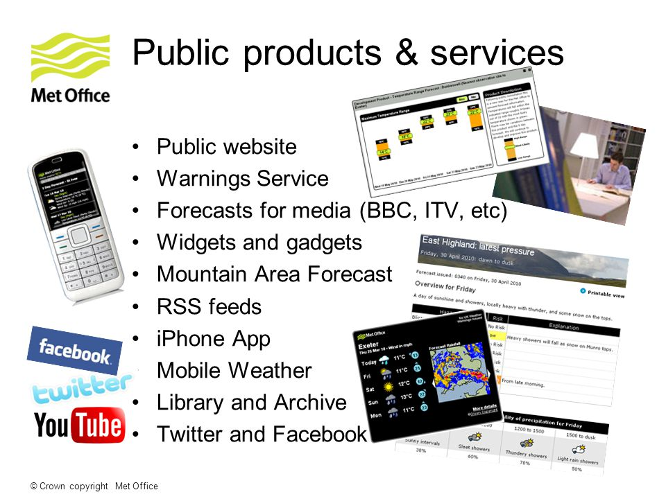 © Crown copyright Met Office Public products & services Public website Warnings Service Forecasts for media (BBC, ITV, etc) Widgets and gadgets Mountain Area Forecast RSS feeds iPhone App Mobile Weather Library and Archive Twitter and Facebook