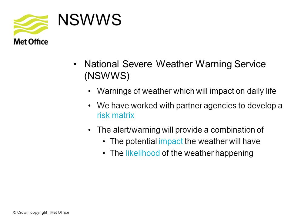 © Crown copyright Met Office National Severe Weather Warning Service (NSWWS) Warnings of weather which will impact on daily life We have worked with partner agencies to develop a risk matrix The alert/warning will provide a combination of The potential impact the weather will have The likelihood of the weather happening NSWWS