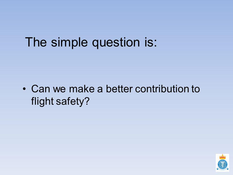 The simple question is: Can we make a better contribution to flight safety