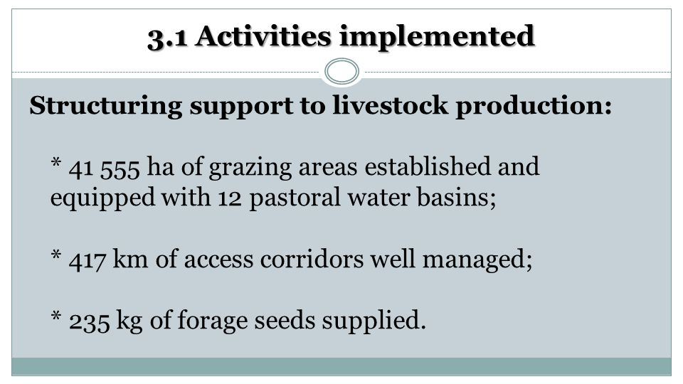 3.1 Activities implemented Structuring support to livestock production: * 41 555 ha of grazing areas established and equipped with 12 pastoral water basins; * 417 km of access corridors well managed; * 235 kg of forage seeds supplied.