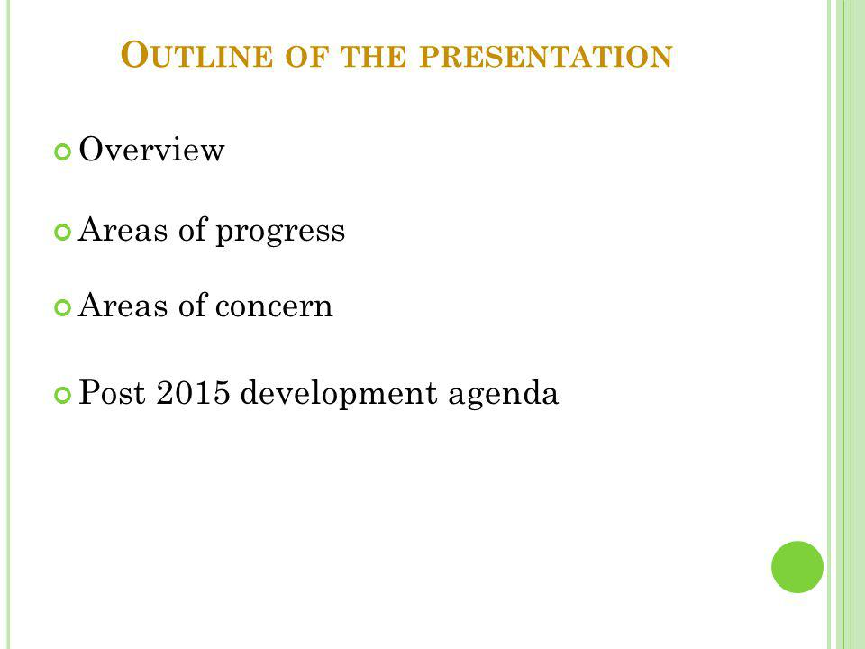 O UTLINE OF THE PRESENTATION Overview Areas of progress Areas of concern Post 2015 development agenda