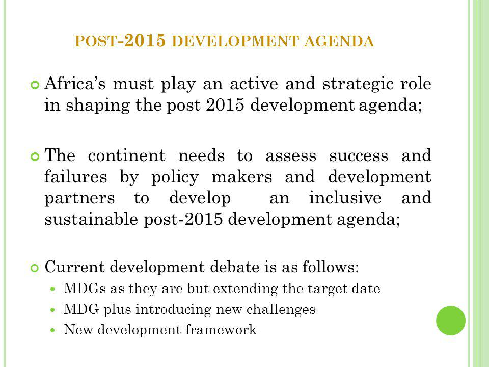 POST -2015 DEVELOPMENT AGENDA Africa's must play an active and strategic role in shaping the post 2015 development agenda; The continent needs to assess success and failures by policy makers and development partners to develop an inclusive and sustainable post-2015 development agenda; Current development debate is as follows: MDGs as they are but extending the target date MDG plus introducing new challenges New development framework