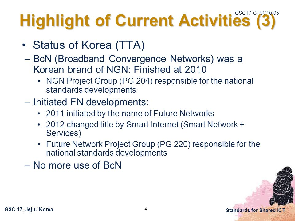 GSC17-GTSC10-05 GSC-17, Jeju / Korea Standards for Shared ICT 4 Highlight of Current Activities (3) Status of Korea (TTA) –BcN (Broadband Convergence Networks) was a Korean brand of NGN: Finished at 2010 NGN Project Group (PG 204) responsible for the national standards developments –Initiated FN developments: 2011 initiated by the name of Future Networks 2012 changed title by Smart Internet (Smart Network + Services) Future Network Project Group (PG 220) responsible for the national standards developments –No more use of BcN
