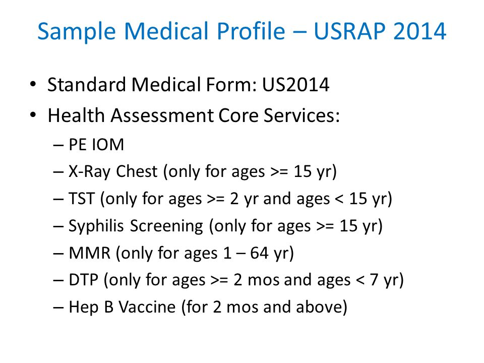 Sample Medical Profile – USRAP 2014 Standard Medical Form: US2014 Health Assessment Core Services: – PE IOM – X-Ray Chest (only for ages >= 15 yr) – TST (only for ages >= 2 yr and ages < 15 yr) – Syphilis Screening (only for ages >= 15 yr) – MMR (only for ages 1 – 64 yr) – DTP (only for ages >= 2 mos and ages < 7 yr) – Hep B Vaccine (for 2 mos and above)