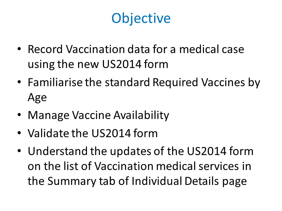 Objective Record Vaccination data for a medical case using the new US2014 form Familiarise the standard Required Vaccines by Age Manage Vaccine Availability Validate the US2014 form Understand the updates of the US2014 form on the list of Vaccination medical services in the Summary tab of Individual Details page