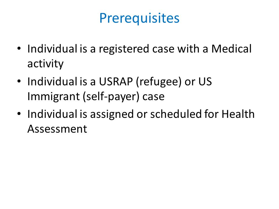 Prerequisites Individual is a registered case with a Medical activity Individual is a USRAP (refugee) or US Immigrant (self-payer) case Individual is assigned or scheduled for Health Assessment