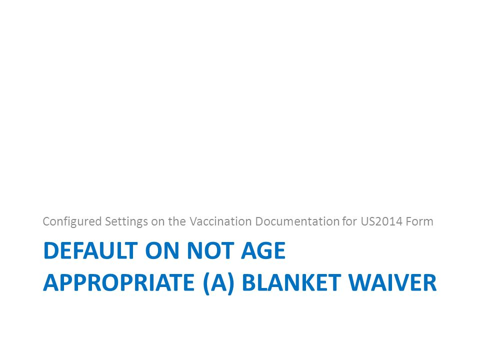 DEFAULT ON NOT AGE APPROPRIATE (A) BLANKET WAIVER Configured Settings on the Vaccination Documentation for US2014 Form
