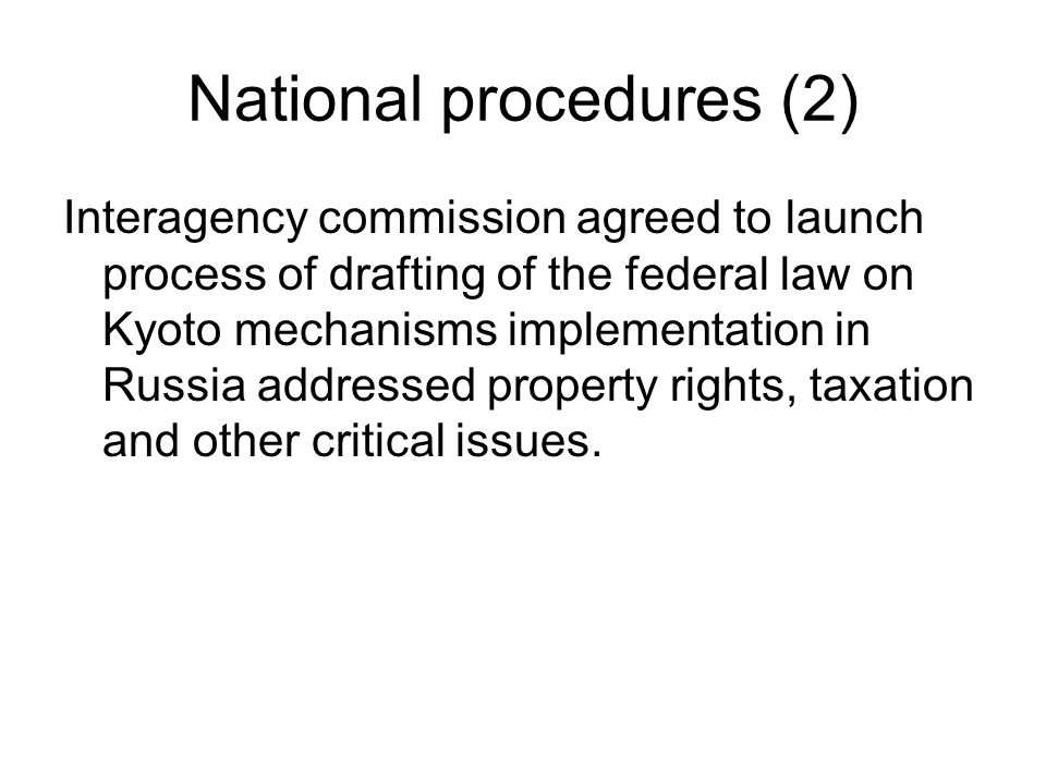 National procedures (2) Interagency commission agreed to launch process of drafting of the federal law on Kyoto mechanisms implementation in Russia addressed property rights, taxation and other critical issues.