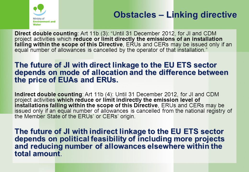 Direct double counting: Art 11b (3): Until 31 December 2012, for JI and CDM project activities which reduce or limit directly the emissions of an installation falling within the scope of this Directive, ERUs and CERs may be issued only if an equal number of allowances is cancelled by the operator of that installation. The future of JI with direct linkage to the EU ETS sector depends on mode of allocation and the difference between the price of EUAs and ERUs.