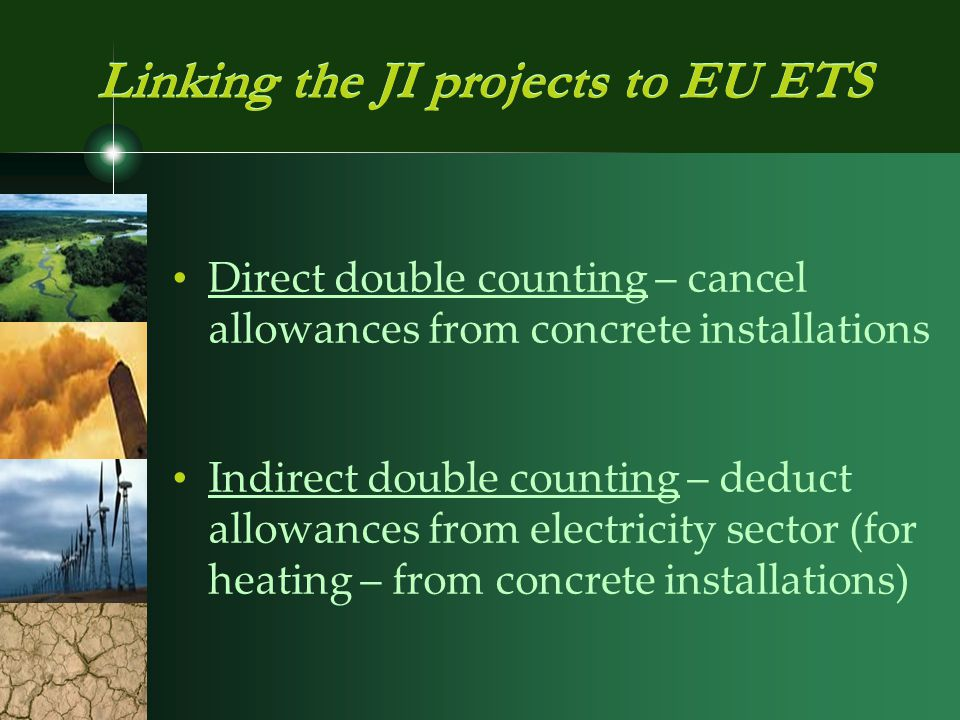 Direct double counting – cancel allowances from concrete installations Indirect double counting – deduct allowances from electricity sector (for heating – from concrete installations) Linking the JI projects to EU ETS