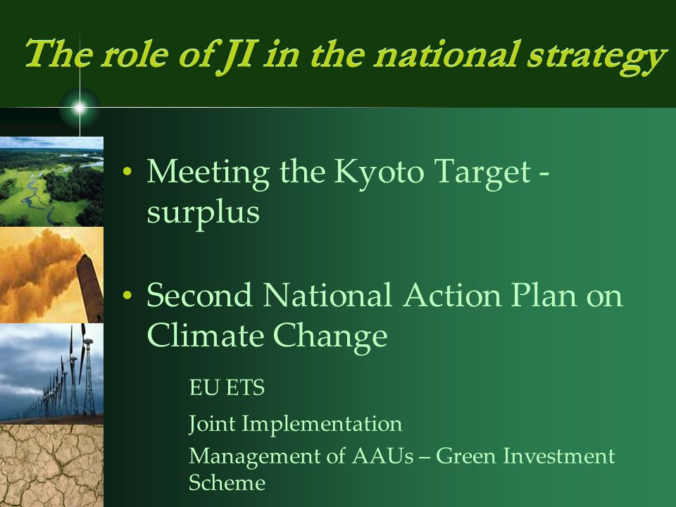 Meeting the Kyoto Target - surplus Second National Action Plan on Climate Change EU ETS Joint Implementation Management of AAUs – Green Investment Scheme The role of JI in the national strategy