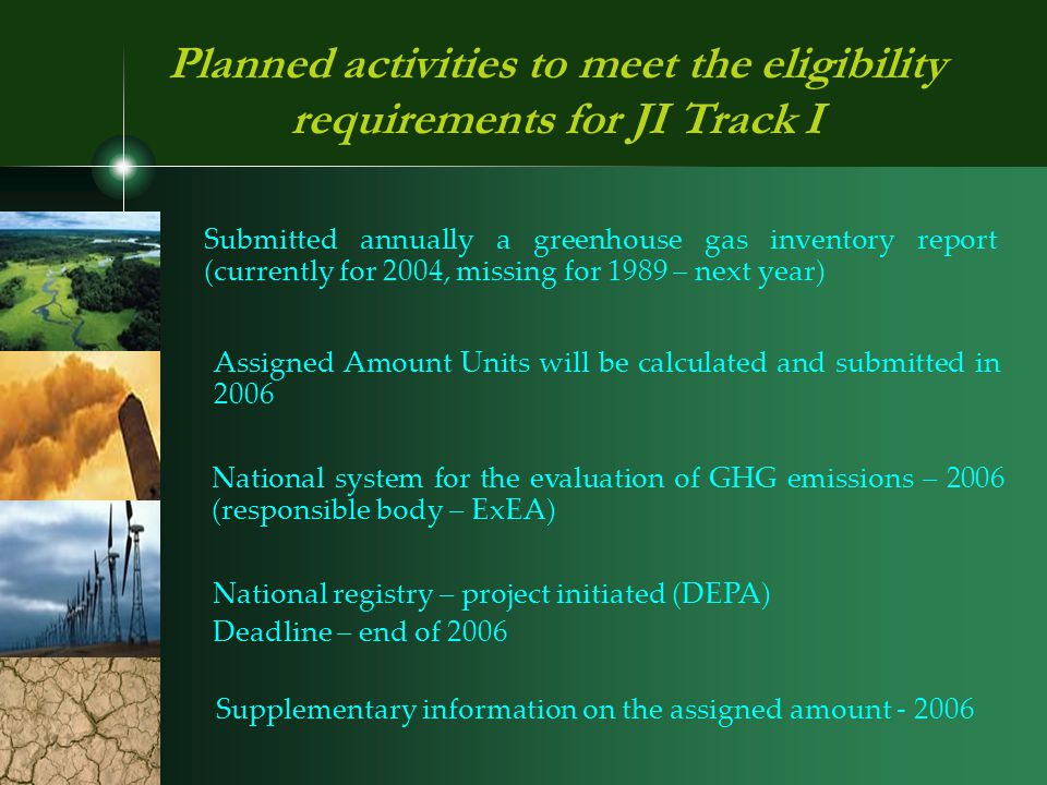 Planned activities to meet the eligibility requirements for JI Track I Submitted annually a greenhouse gas inventory report (currently for 2004, missing for 1989 – next year) Assigned Amount Units will be calculated and submitted in 2006 Supplementary information on the assigned amount - 2006 National system for the evaluation of GHG emissions – 2006 (responsible body – ExEA) National registry – project initiated (DEPA) Deadline – end of 2006