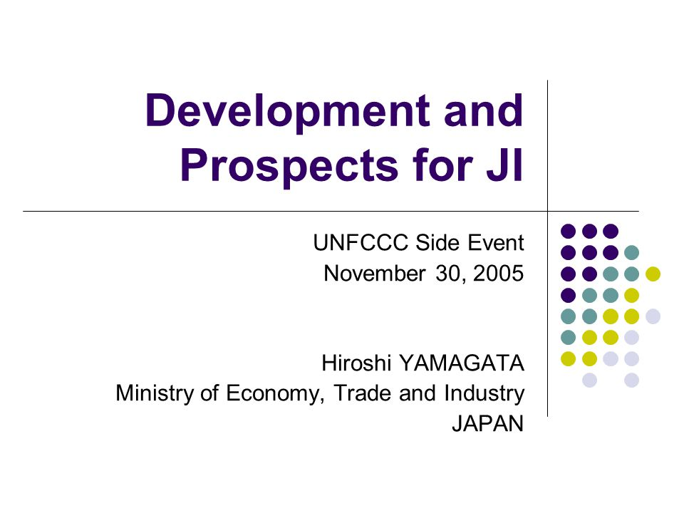 Development and Prospects for JI UNFCCC Side Event November 30, 2005 Hiroshi YAMAGATA Ministry of Economy, Trade and Industry JAPAN