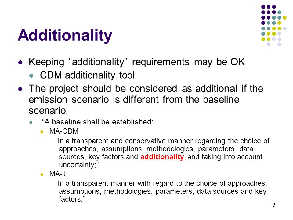 6 Additionality Keeping additionality requirements may be OK CDM additionality tool The project should be considered as additional if the emission scenario is different from the baseline scenario.