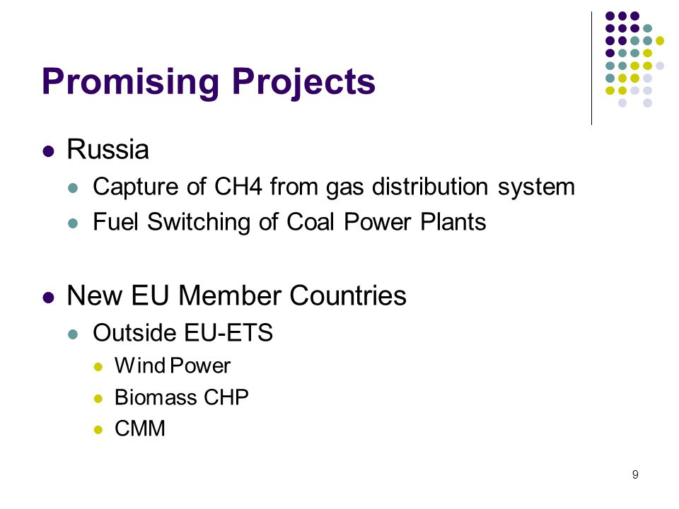 9 Promising Projects Russia Capture of CH4 from gas distribution system Fuel Switching of Coal Power Plants New EU Member Countries Outside EU-ETS Wind Power Biomass CHP CMM