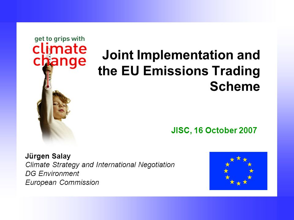 Joint Implementation and the EU Emissions Trading Scheme Jürgen Salay Climate Strategy and International Negotiation DG Environment European Commission JISC, 16 October 2007