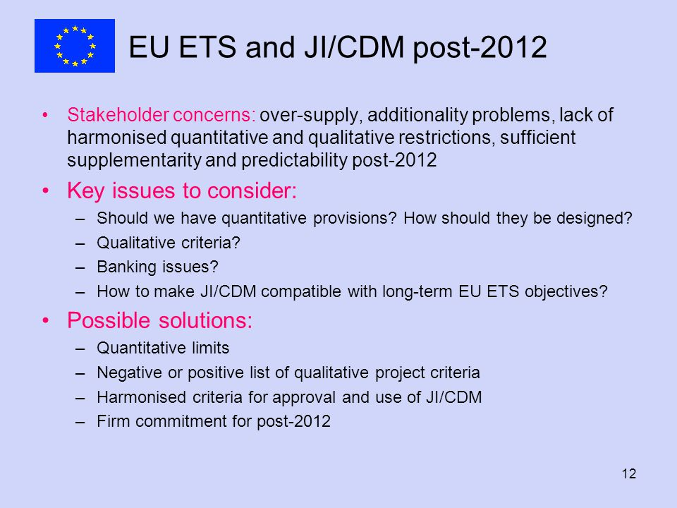 12 EU ETS and JI/CDM post-2012 Stakeholder concerns: over-supply, additionality problems, lack of harmonised quantitative and qualitative restrictions, sufficient supplementarity and predictability post-2012 Key issues to consider: –Should we have quantitative provisions.