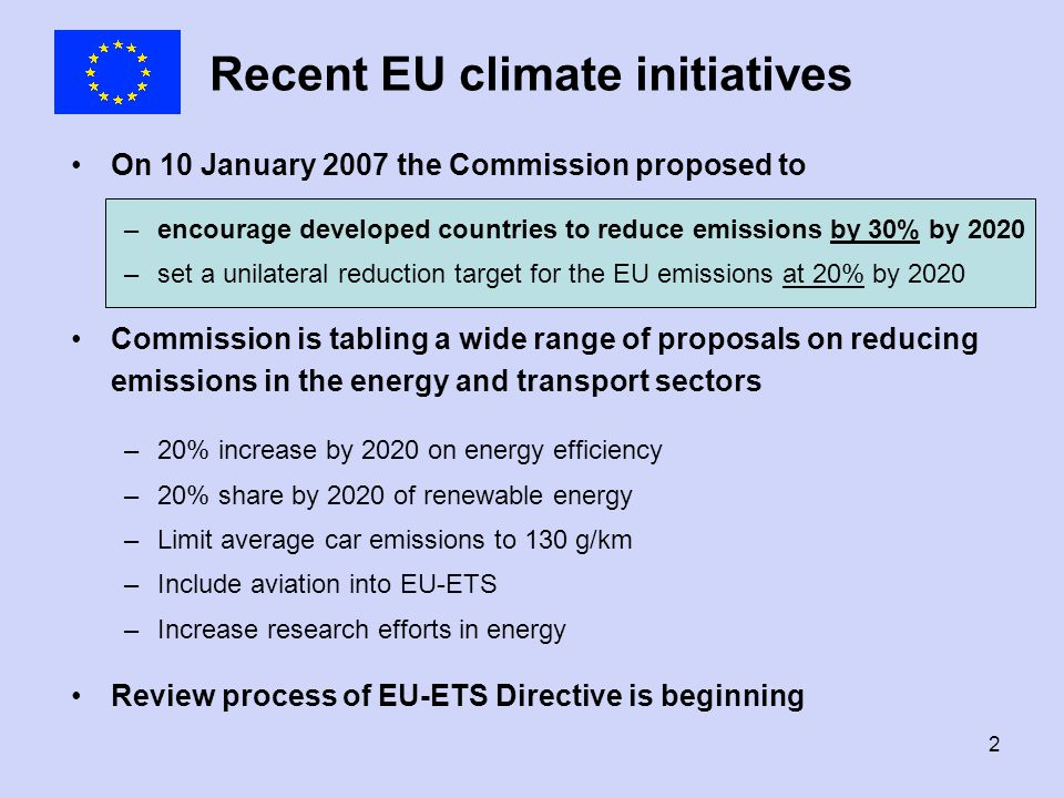 2 Recent EU climate initiatives On 10 January 2007 the Commission proposed to –encourage developed countries to reduce emissions by 30% by 2020 –set a unilateral reduction target for the EU emissions at 20% by 2020 Commission is tabling a wide range of proposals on reducing emissions in the energy and transport sectors –20% increase by 2020 on energy efficiency –20% share by 2020 of renewable energy –Limit average car emissions to 130 g/km –Include aviation into EU-ETS –Increase research efforts in energy Review process of EU-ETS Directive is beginning