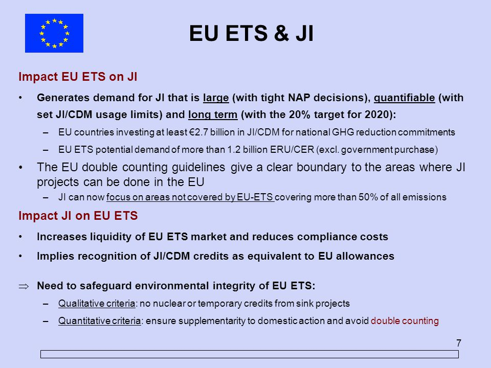 7 Impact EU ETS on JI Generates demand for JI that is large (with tight NAP decisions), quantifiable (with set JI/CDM usage limits) and long term (with the 20% target for 2020): –EU countries investing at least €2.7 billion in JI/CDM for national GHG reduction commitments –EU ETS potential demand of more than 1.2 billion ERU/CER (excl.