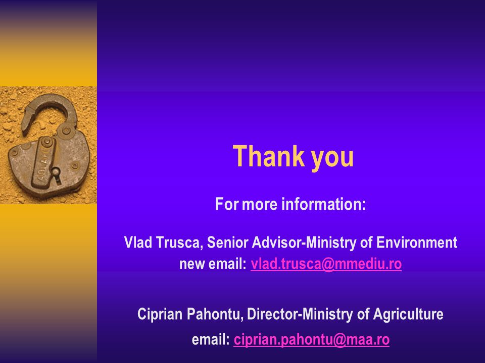 Thank you For more information: Vlad Trusca, Senior Advisor-Ministry of Environment new email: vlad.trusca@mmediu.rovlad.trusca@mmediu.ro Ciprian Pahontu, Director-Ministry of Agriculture email: ciprian.pahontu@maa.rociprian.pahontu@maa.ro