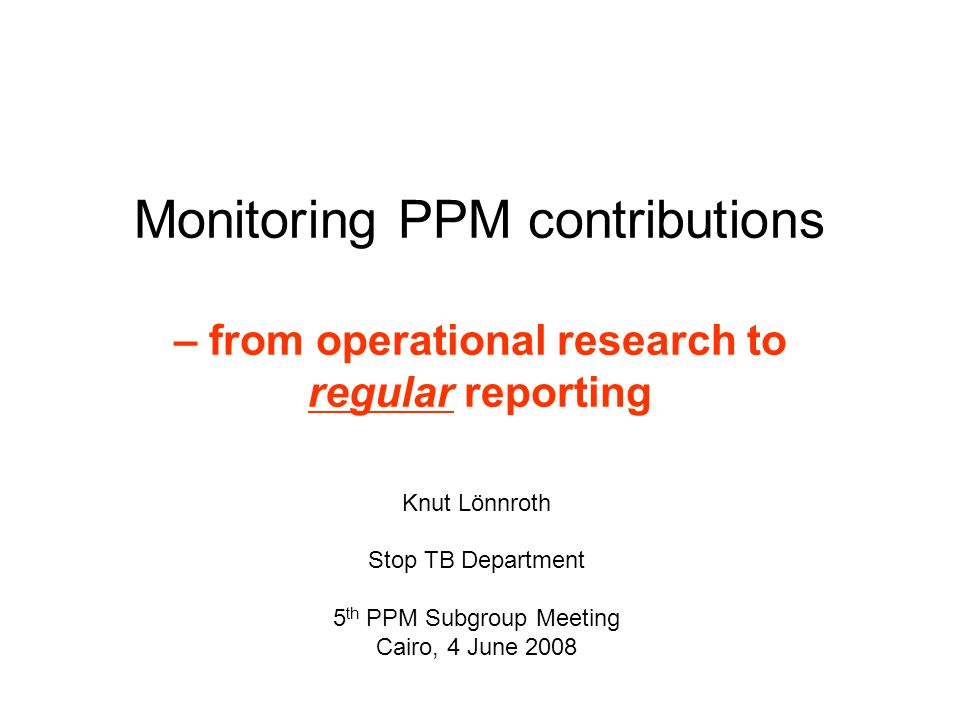 Monitoring PPM contributions – from operational research to regular reporting Knut Lönnroth Stop TB Department 5 th PPM Subgroup Meeting Cairo, 4 June 2008