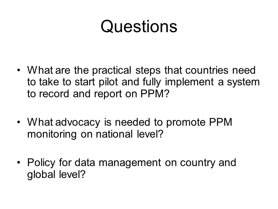 Questions What are the practical steps that countries need to take to start pilot and fully implement a system to record and report on PPM.
