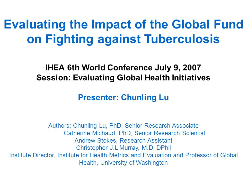 Evaluating the Impact of the Global Fund on Fighting against Tuberculosis IHEA 6th World Conference July 9, 2007 Session: Evaluating Global Health Initiatives Presenter: Chunling Lu Authors: Chunling Lu, PhD, Senior Research Associate Catherine Michaud, PhD, Senior Research Scientist Andrew Stokes, Research Assistant Christopher J.L Murray, M.D, DPhil Institute Director, Institute for Health Metrics and Evaluation and Professor of Global Health, University of Washington