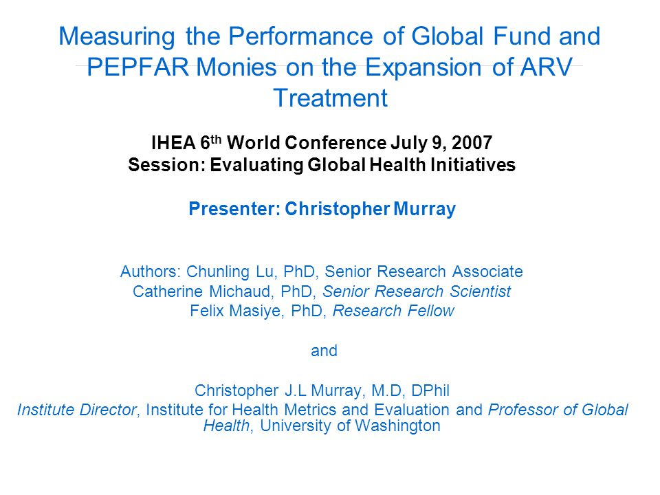 Measuring the Performance of Global Fund and PEPFAR Monies on the Expansion of ARV Treatment IHEA 6 th World Conference July 9, 2007 Session: Evaluating Global Health Initiatives Presenter: Christopher Murray Authors: Chunling Lu, PhD, Senior Research Associate Catherine Michaud, PhD, Senior Research Scientist Felix Masiye, PhD, Research Fellow and Christopher J.L Murray, M.D, DPhil Institute Director, Institute for Health Metrics and Evaluation and Professor of Global Health, University of Washington