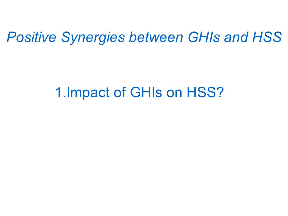 Positive Synergies between GHIs and HSS 1.Impact of GHIs on HSS