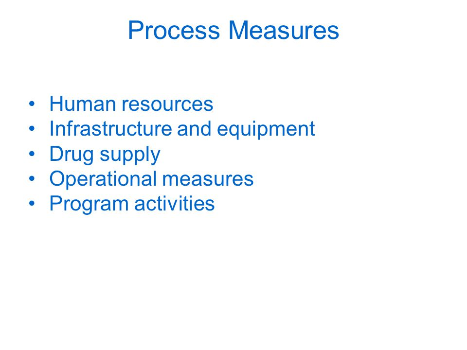 Process Measures Human resources Infrastructure and equipment Drug supply Operational measures Program activities