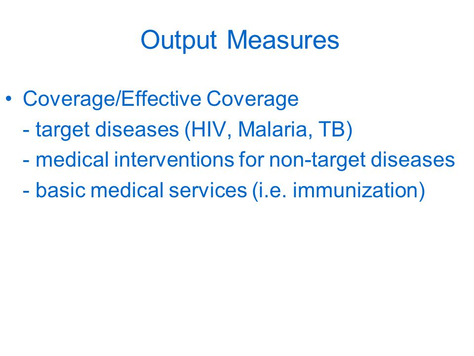 Output Measures Coverage/Effective Coverage - target diseases (HIV, Malaria, TB) - medical interventions for non-target diseases - basic medical services (i.e.
